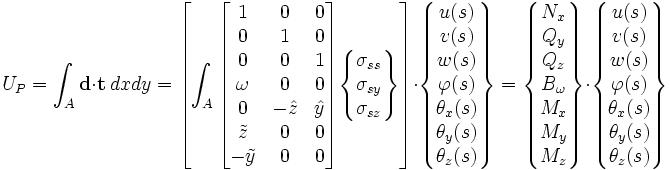 U_P = \int_A \mathbf{d}\cdot\mathbf{t}\ dxdy = \left[\int_A \begin{bmatrix} 1 & 0 & 0 \\ 0 & 1 & 0 \\ 0 & 0 & 1 \\ \omega & 0 & 0 \\ 0 & -\hat{z} & \hat{y}\\ \tilde{z} & 0 & 0 \\ -\tilde{y} & 0 & 0 \end{bmatrix} \begin{Bmatrix} \sigma_{ss} \\  \sigma_{sy} \\  \sigma_{sz} \end{Bmatrix}\right] \cdot \begin{Bmatrix} u(s)\\ v(s)\\ w(s)\\ \varphi(s) \\ \theta_x(s) \\ \theta_y(s) \\ \theta_z(s) \end{Bmatrix}= \begin{Bmatrix} N_x\\ Q_y\\ Q_z\\ B_\omega \\ M_x \\ M_y \\ M_z \end{Bmatrix} \cdot \begin{Bmatrix} u(s)\\ v(s)\\ w(s)\\ \varphi(s) \\ \theta_x(s) \\ \theta_y(s) \\ \theta_z(s) \end{Bmatrix}