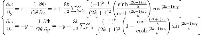 \begin{cases} \cfrac{\part \omega}{\part y} = z+\cfrac{1}{G\theta}\cfrac{\part \Phi}{\part z} = z + \cfrac{8b}{\pi^2} \sum_{k=0}^{\infty} \left[ \cfrac{(-1)^{k+1}}{(2k+1)^2} \left( \cfrac{\sinh \frac{(2k+1)\pi z}{b}}{\cosh \frac{(2k+1)\pi a}{b}} \right) \cos \frac{(2k+1)\pi y}{b} \right] \\  \cfrac{\part \omega}{\part z} = -y-\cfrac{1}{G\theta}\cfrac{\part \Phi}{\part y} = -y + \cfrac{8b}{\pi^2} \sum_{k=0}^{\infty} \left[ \cfrac{(-1)^{k}}{(2k+1)^2} \left(1-\cfrac{\cosh \frac{(2k+1)\pi z}{b}}{\cosh \frac{(2k+1)\pi a}{b}}\right)\sin \frac{(2k+1)\pi y}{b}\right] \end{cases}