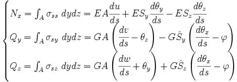\begin{cases} N_x = \int_A \sigma_{ss}\ dydz = EA\cfrac{du}{ds}+ ES_y\cfrac{d\theta_y}{ds} - ES_z\cfrac{d\theta_z}{ds} \\ Q_y = \int_A \sigma_{sy}\ dydz = GA\left(\cfrac{dv}{ds}-\theta_z\right) - G\hat{S}_y \left(\cfrac{d\theta_x}{ds}-\varphi\right)\\ Q_z = \int_A \sigma_{sz}\ dydz = GA\left(\cfrac{dw}{ds}+\theta_y\right) + G\hat{S}_z \left(\cfrac{d\theta_x}{ds}-\varphi\right)\end{cases}
