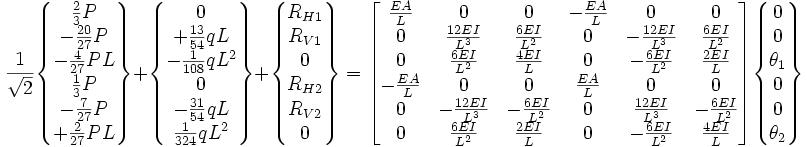 \frac{1}{\sqrt{2}}\begin{Bmatrix}\frac{2}{3}P\\ -\frac{20}{27}P \\ -\frac{4}{27}PL \\ \frac{1}{3}P \\ -\frac{7}{27}P\\ +\frac{2}{27}PL \end{Bmatrix} + \begin{Bmatrix}0 \\ +\frac{13}{54}qL \\ -\frac{1}{108}qL^2 \\ 0 \\ -\frac{31}{54}qL \\ \frac{1}{324}qL^2 \end{Bmatrix} +\begin{Bmatrix} R_{H1}\\ R_{V1}\\ 0\\ R_{H2}\\ R_{V2}\\ 0 \end{Bmatrix} = \begin{bmatrix}    \frac{EA}{L} & 0 & 0 & -\frac{EA}{L} & 0 & 0 \\    0 & \frac{12EI}{L^3} & \frac{6EI}{L^2} & 0 & -\frac{12EI}{L^3} & \frac{6EI}{L^2} \\    0 & \frac{6EI}{L^2} & \frac{4EI}{L} & 0 & -\frac{6EI}{L^2} & \frac{2EI}{L} \\    -\frac{EA}{L} & 0 & 0 & \frac{EA}{L} & 0 & 0 \\    0 & -\frac{12EI}{L^3} & -\frac{6EI}{L^2} & 0 & \frac{12EI}{L^3} & -\frac{6EI}{L^2} \\    0 & \frac{6EI}{L^2} & \frac{2EI}{L} & 0 & -\frac{6EI}{L^2} & \frac{4EI}{L} \end{bmatrix}\begin{Bmatrix} 0\\ 0\\ \theta_{1}\\ 0\\ 0\\ \theta_{2} \end{Bmatrix}